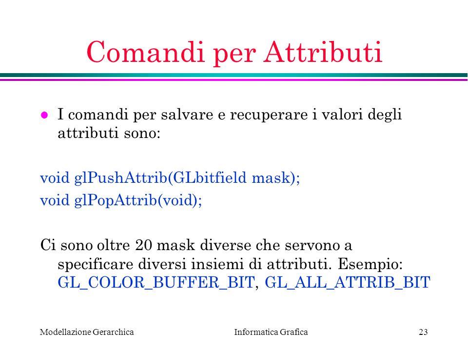 Comandi per Attributi I comandi per salvare e recuperare i valori degli attributi sono: void glPushAttrib(GLbitfield mask);