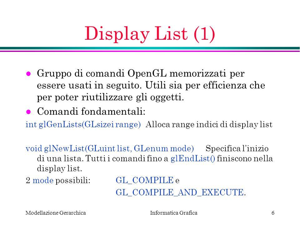 Display List (1) Gruppo di comandi OpenGL memorizzati per essere usati in seguito. Utili sia per efficienza che per poter riutilizzare gli oggetti.