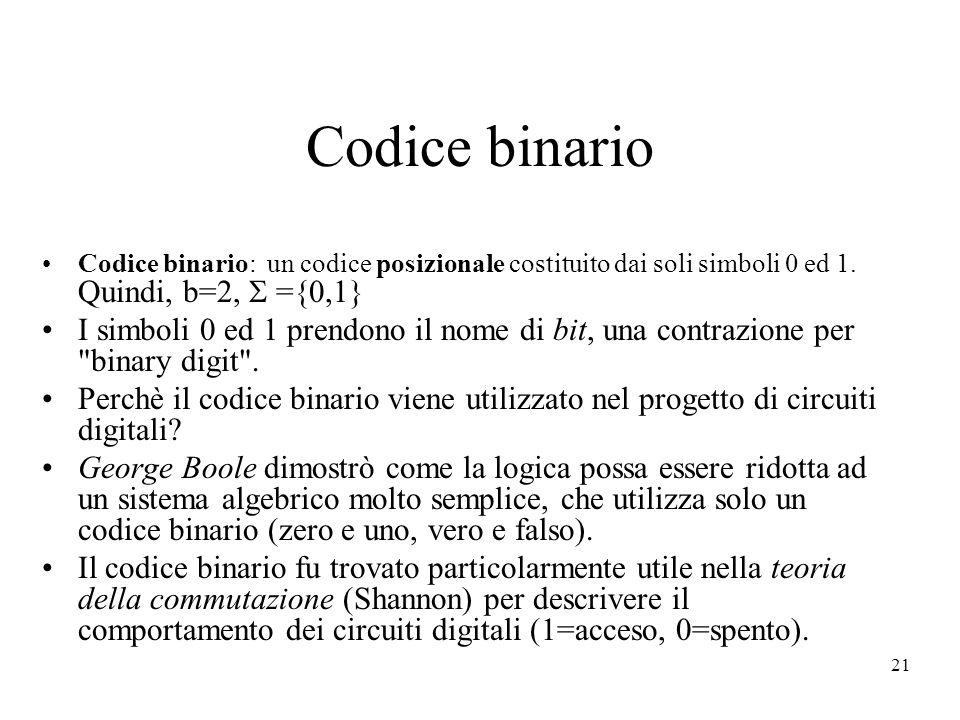 Codice binario Codice binario: un codice posizionale costituito dai soli simboli 0 ed 1. Quindi, b=2,  ={0,1}