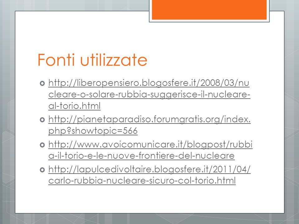Fonti utilizzate http://liberopensiero.blogosfere.it/2008/03/nucleare-o-solare-rubbia-suggerisce-il-nucleare-al-torio.html.