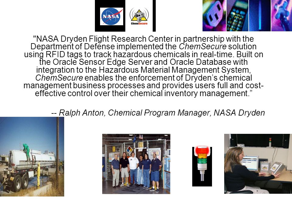 NASA Dryden Flight Research Center in partnership with the Department of Defense implemented the ChemSecure solution using RFID tags to track hazardous chemicals in real-time. Built on the Oracle Sensor Edge Server and Oracle Database with integration to the Hazardous Material Management System, ChemSecure enables the enforcement of Dryden's chemical management business processes and provides users full and cost-effective control over their chemical inventory management.