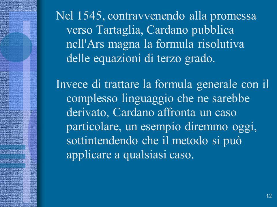 Nel 1545, contravvenendo alla promessa verso Tartaglia, Cardano pubblica nell Ars magna la formula risolutiva delle equazioni di terzo grado.