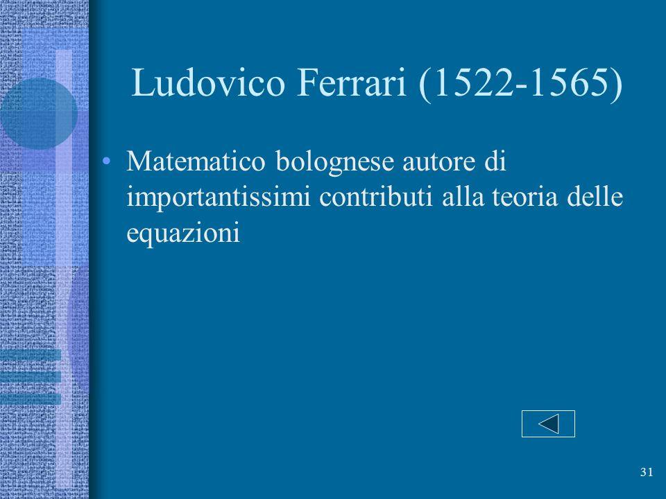 Ludovico Ferrari (1522-1565) Matematico bolognese autore di importantissimi contributi alla teoria delle equazioni.