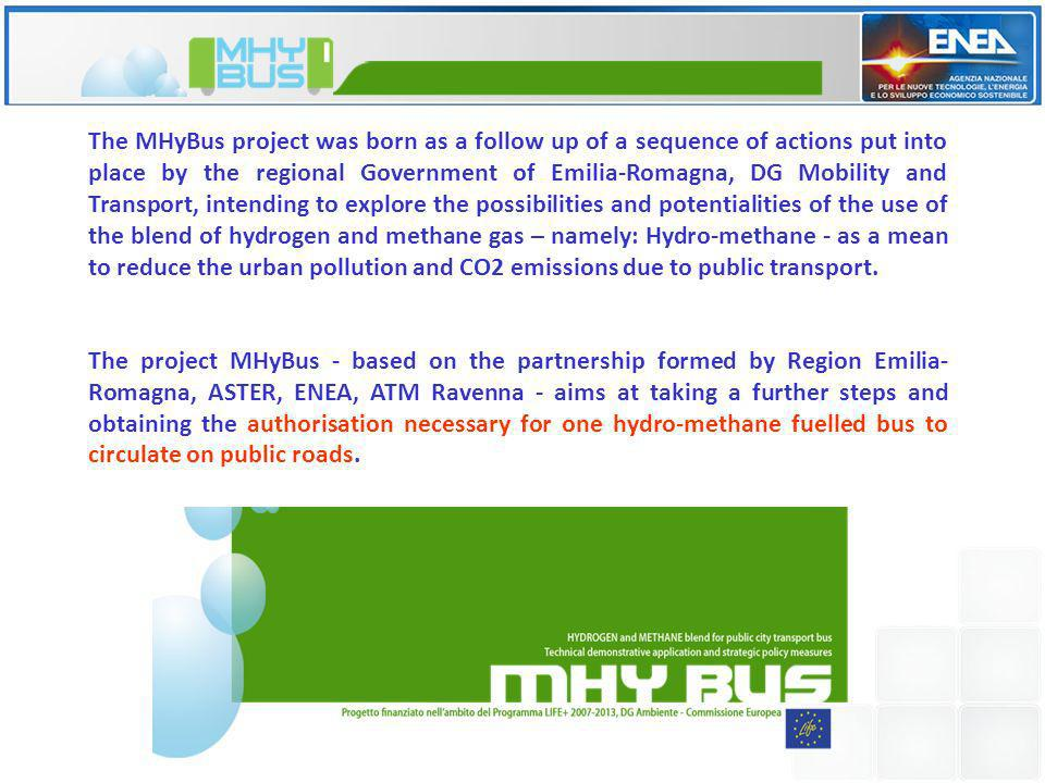 The MHyBus project was born as a follow up of a sequence of actions put into place by the regional Government of Emilia-Romagna, DG Mobility and Transport, intending to explore the possibilities and potentialities of the use of the blend of hydrogen and methane gas – namely: Hydro-methane - as a mean to reduce the urban pollution and CO2 emissions due to public transport.