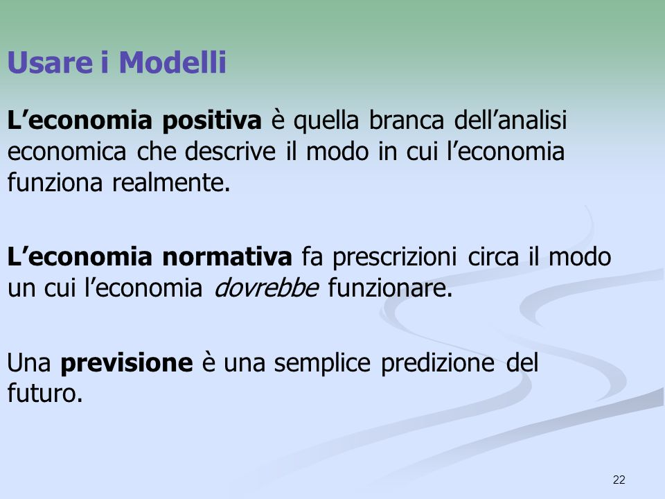 Usare i Modelli L'economia positiva è quella branca dell'analisi economica che descrive il modo in cui l'economia funziona realmente.