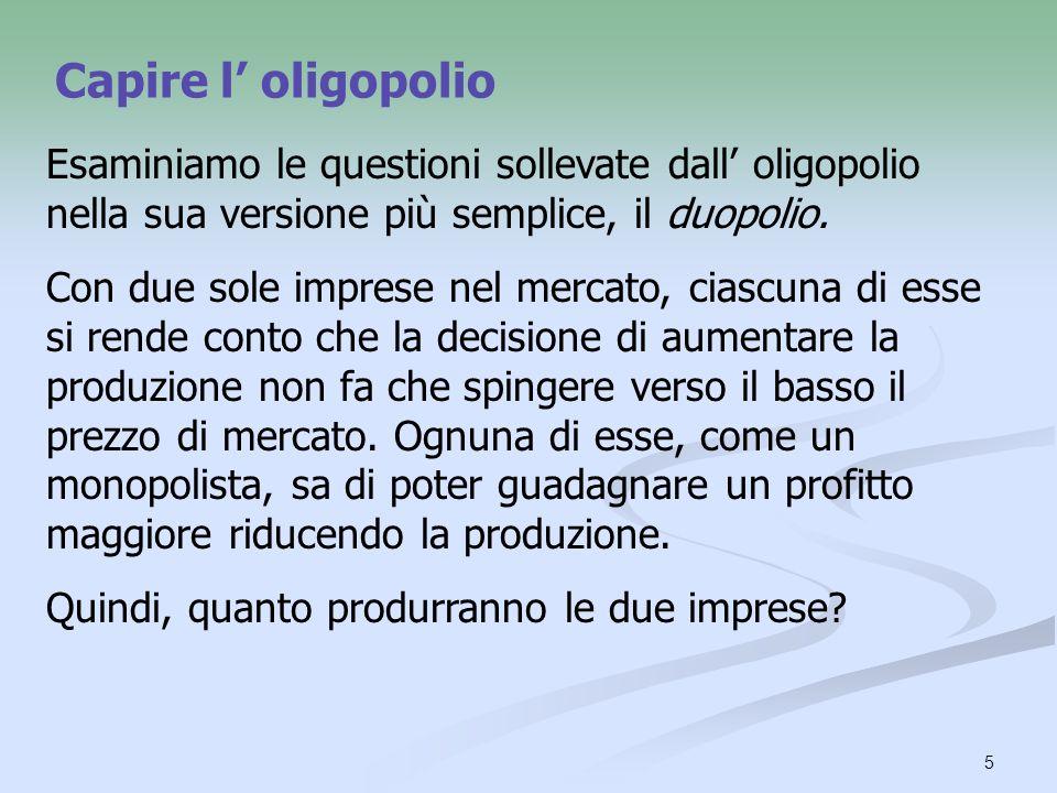 Capire l' oligopolio Esaminiamo le questioni sollevate dall' oligopolio nella sua versione più semplice, il duopolio.