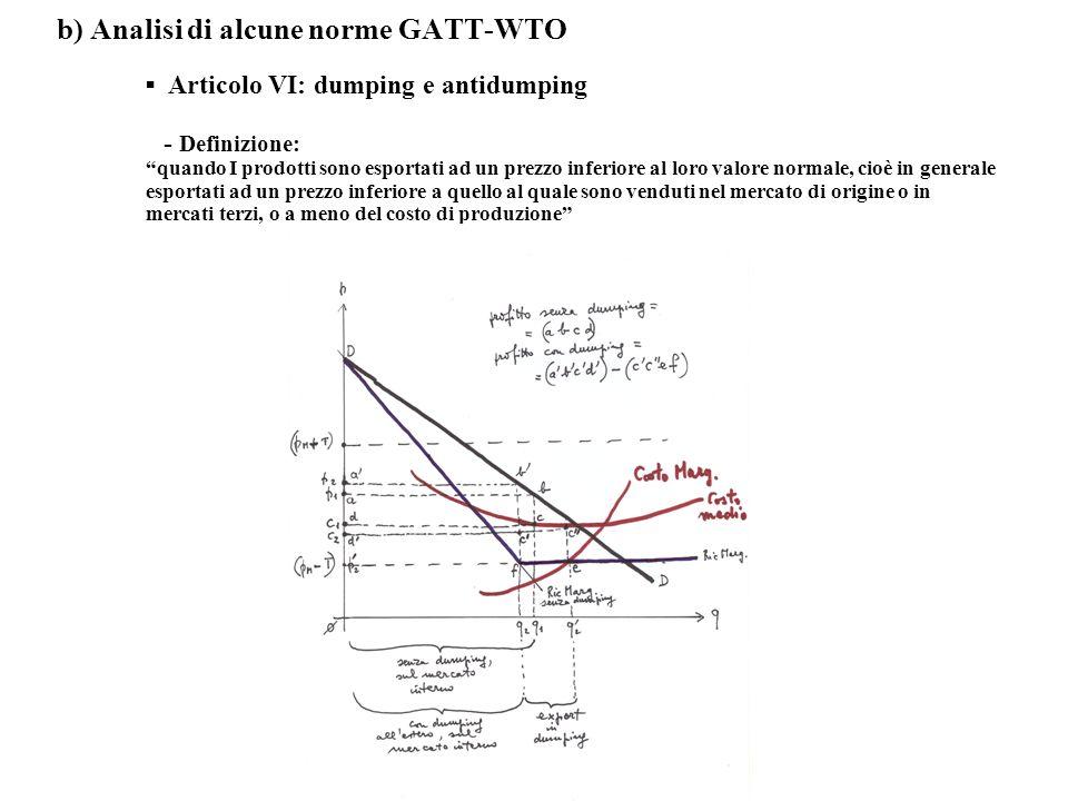 b) Analisi di alcune norme GATT-WTO ▪ Articolo VI: dumping e antidumping - Definizione: quando I prodotti sono esportati ad un prezzo inferiore al loro valore normale, cioè in generale esportati ad un prezzo inferiore a quello al quale sono venduti nel mercato di origine o in mercati terzi, o a meno del costo di produzione