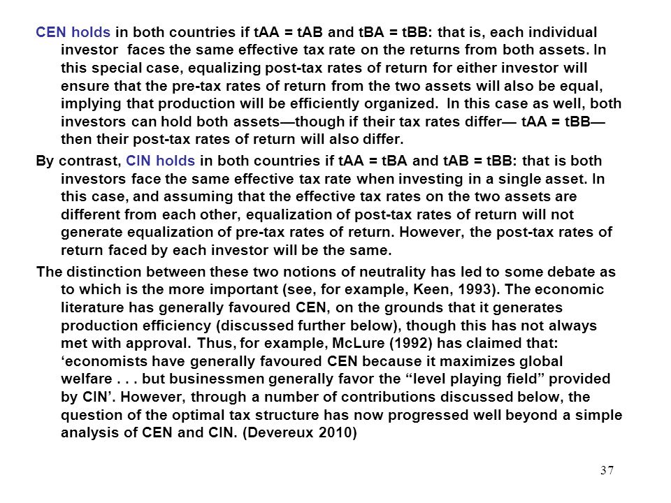 CEN holds in both countries if tAA = tAB and tBA = tBB: that is, each individual investor faces the same effective tax rate on the returns from both assets. In this special case, equalizing post-tax rates of return for either investor will ensure that the pre-tax rates of return from the two assets will also be equal, implying that production will be efficiently organized. In this case as well, both investors can hold both assets—though if their tax rates differ— tAA = tBB—then their post-tax rates of return will also differ.