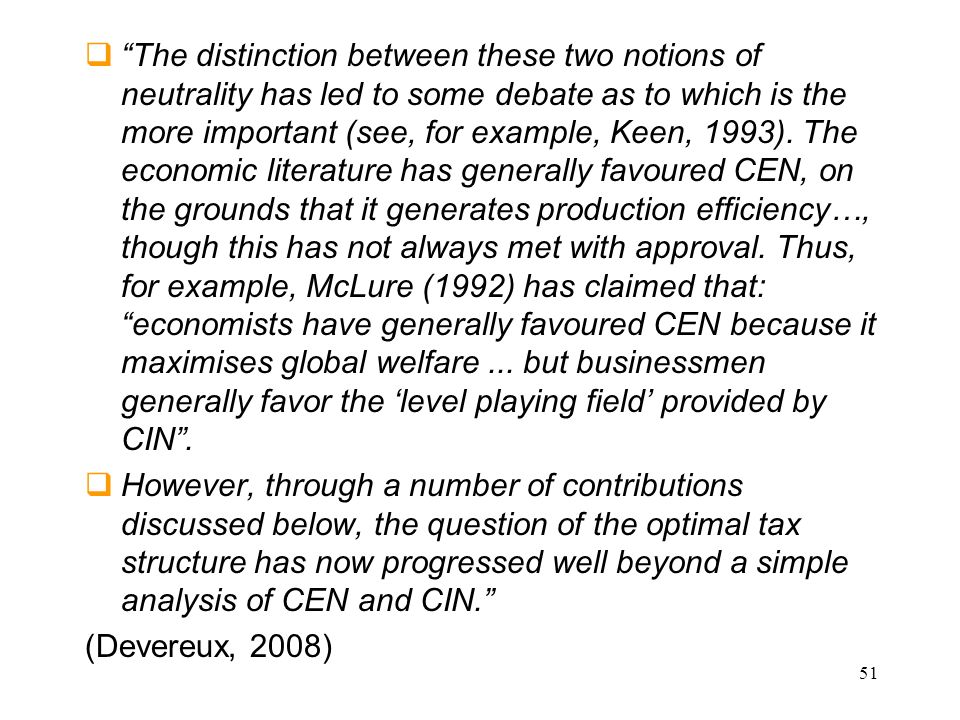 The distinction between these two notions of neutrality has led to some debate as to which is the more important (see, for example, Keen, 1993). The economic literature has generally favoured CEN, on the grounds that it generates production efficiency…, though this has not always met with approval. Thus, for example, McLure (1992) has claimed that: economists have generally favoured CEN because it maximises global welfare ... but businessmen generally favor the 'level playing field' provided by CIN .