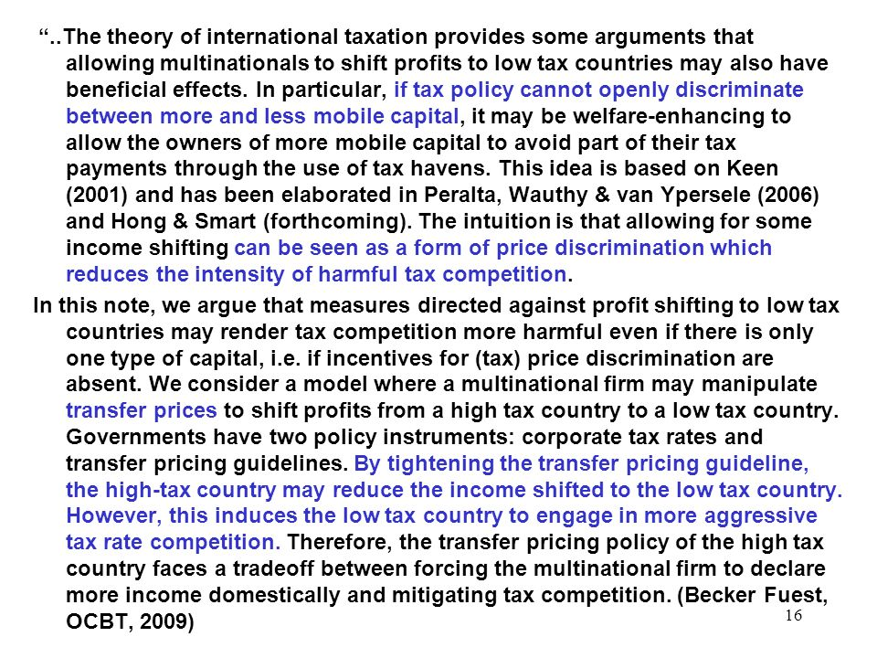 ..The theory of international taxation provides some arguments that allowing multinationals to shift profits to low tax countries may also have beneficial effects. In particular, if tax policy cannot openly discriminate between more and less mobile capital, it may be welfare-enhancing to allow the owners of more mobile capital to avoid part of their tax payments through the use of tax havens. This idea is based on Keen (2001) and has been elaborated in Peralta, Wauthy & van Ypersele (2006) and Hong & Smart (forthcoming). The intuition is that allowing for some income shifting can be seen as a form of price discrimination which reduces the intensity of harmful tax competition.
