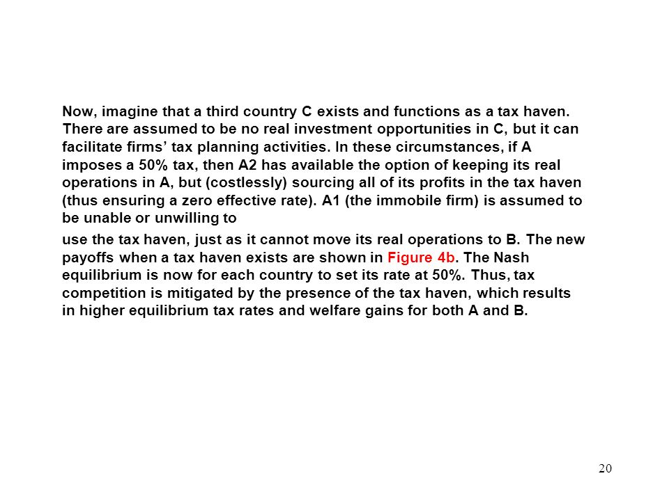 Now, imagine that a third country C exists and functions as a tax haven. There are assumed to be no real investment opportunities in C, but it can facilitate firms' tax planning activities. In these circumstances, if A imposes a 50% tax, then A2 has available the option of keeping its real operations in A, but (costlessly) sourcing all of its profits in the tax haven (thus ensuring a zero effective rate). A1 (the immobile firm) is assumed to be unable or unwilling to