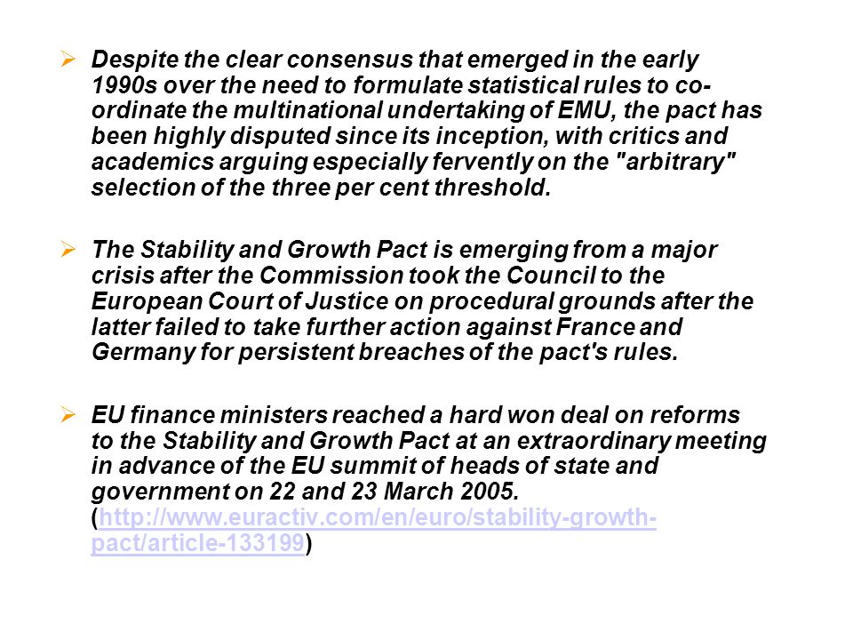 Despite the clear consensus that emerged in the early 1990s over the need to formulate statistical rules to co-ordinate the multinational undertaking of EMU, the pact has been highly disputed since its inception, with critics and academics arguing especially fervently on the arbitrary selection of the three per cent threshold.