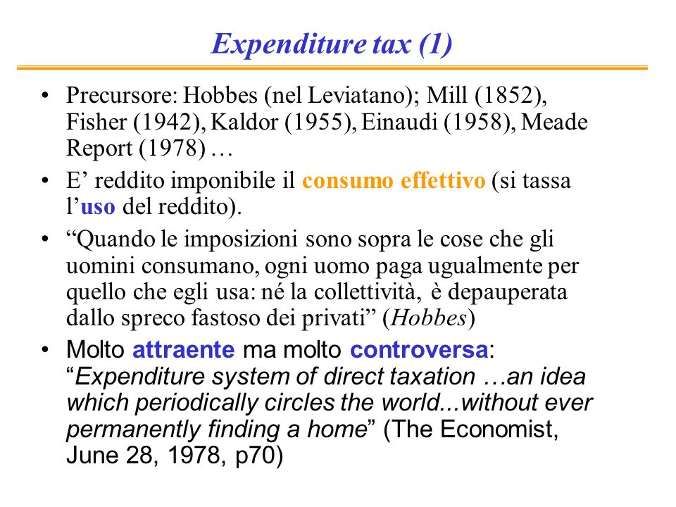 Expenditure tax (1) Precursore: Hobbes (nel Leviatano); Mill (1852), Fisher (1942), Kaldor (1955), Einaudi (1958), Meade Report (1978) …