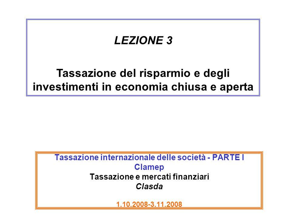 LEZIONE 3 Tassazione del risparmio e degli investimenti in economia chiusa e aperta.