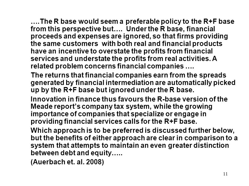 ….The R base would seem a preferable policy to the R+F base from this perspective but…. Under the R base, financial proceeds and expenses are ignored, so that firms providing the same customers with both real and financial products have an incentive to overstate the profits from financial services and understate the profits from real activities. A related problem concerns financial companies ….