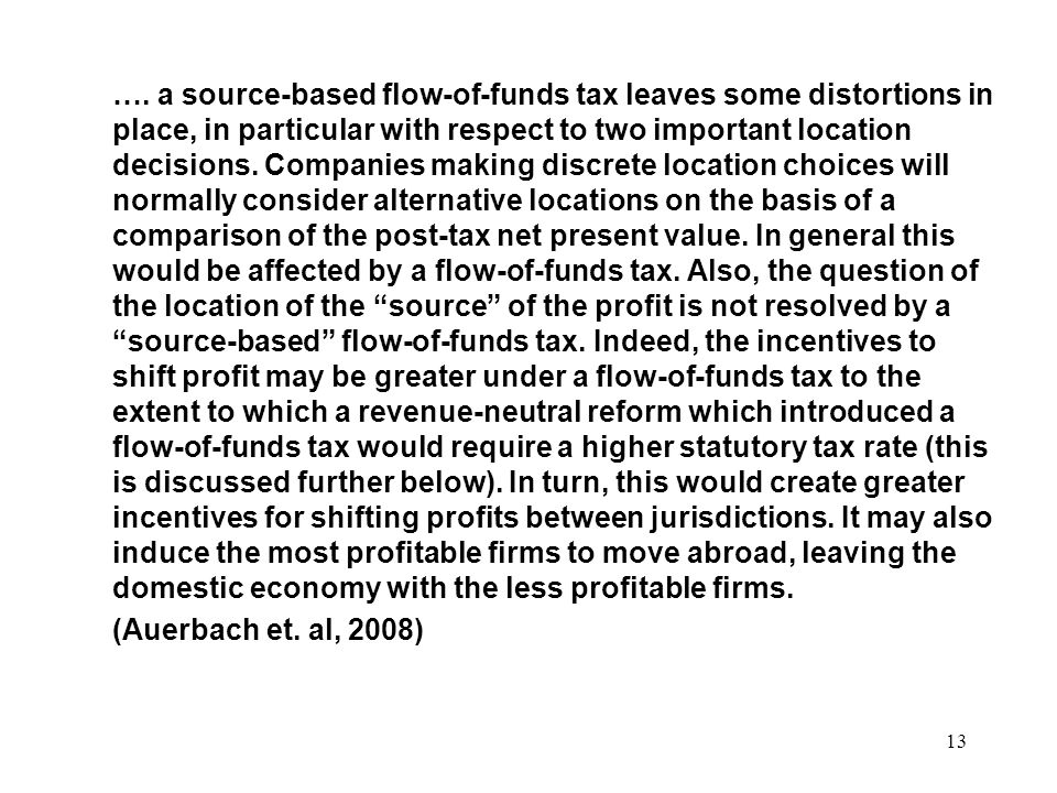…. a source-based flow-of-funds tax leaves some distortions in place, in particular with respect to two important location decisions. Companies making discrete location choices will normally consider alternative locations on the basis of a comparison of the post-tax net present value. In general this would be affected by a flow-of-funds tax. Also, the question of the location of the source of the profit is not resolved by a source-based flow-of-funds tax. Indeed, the incentives to shift profit may be greater under a flow-of-funds tax to the extent to which a revenue-neutral reform which introduced a flow-of-funds tax would require a higher statutory tax rate (this is discussed further below). In turn, this would create greater incentives for shifting profits between jurisdictions. It may also induce the most profitable firms to move abroad, leaving the domestic economy with the less profitable firms.