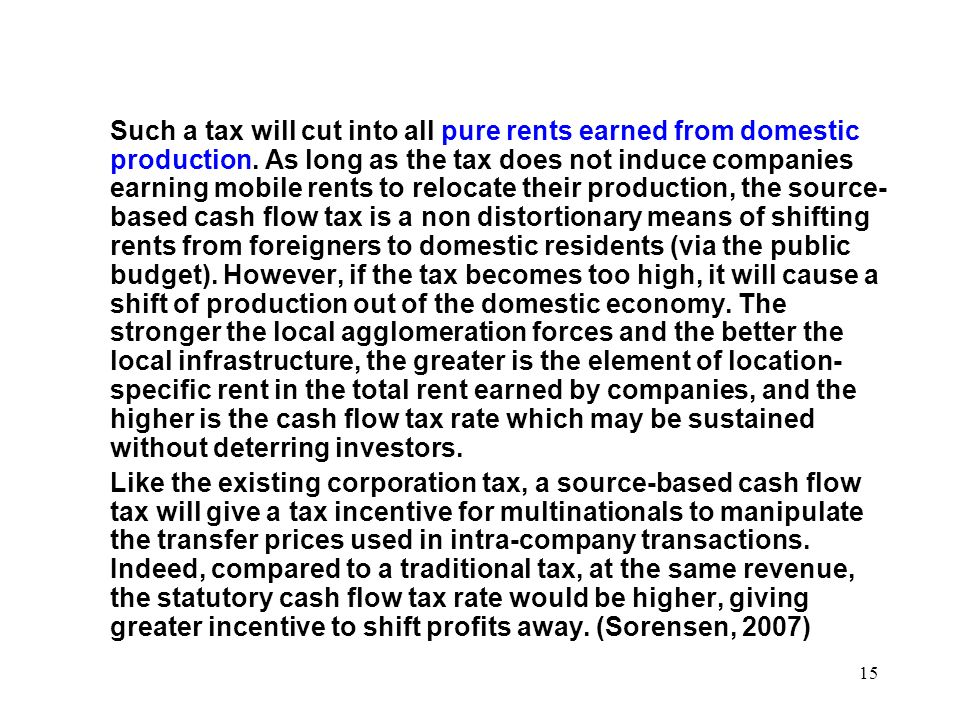 Such a tax will cut into all pure rents earned from domestic production. As long as the tax does not induce companies earning mobile rents to relocate their production, the source-based cash flow tax is a non distortionary means of shifting rents from foreigners to domestic residents (via the public budget). However, if the tax becomes too high, it will cause a shift of production out of the domestic economy. The stronger the local agglomeration forces and the better the local infrastructure, the greater is the element of location-specific rent in the total rent earned by companies, and the higher is the cash flow tax rate which may be sustained without deterring investors.