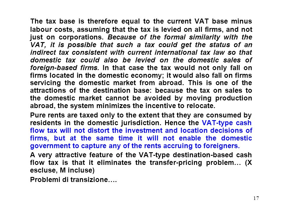 The tax base is therefore equal to the current VAT base minus labour costs, assuming that the tax is levied on all firms, and not just on corporations. Because of the formal similarity with the VAT, it is possible that such a tax could get the status of an indirect tax consistent with current international tax law so that domestic tax could also be levied on the domestic sales of foreign-based firms. In that case the tax would not only fall on firms located in the domestic economy; it would also fall on firms servicing the domestic market from abroad. This is one of the attractions of the destination base: because the tax on sales to the domestic market cannot be avoided by moving production abroad, the system minimizes the incentive to relocate.