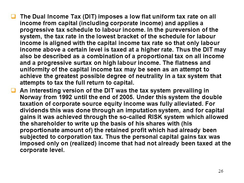 The Dual Income Tax (DIT) imposes a low flat uniform tax rate on all income from capital (including corporate income) and applies a progressive tax schedule to labour income. In the pureversion of the system, the tax rate in the lowest bracket of the schedule for labour income is aligned with the capital income tax rate so that only labour income above a certain level is taxed at a higher rate. Thus the DIT may also be described as a combination of a proportional tax on all income and a progressive surtax on high labour income. The flatness and uniformity of the capital income tax may be seen as an attempt to achieve the greatest possible degree of neutrality in a tax system that attempts to tax the full return to capital.