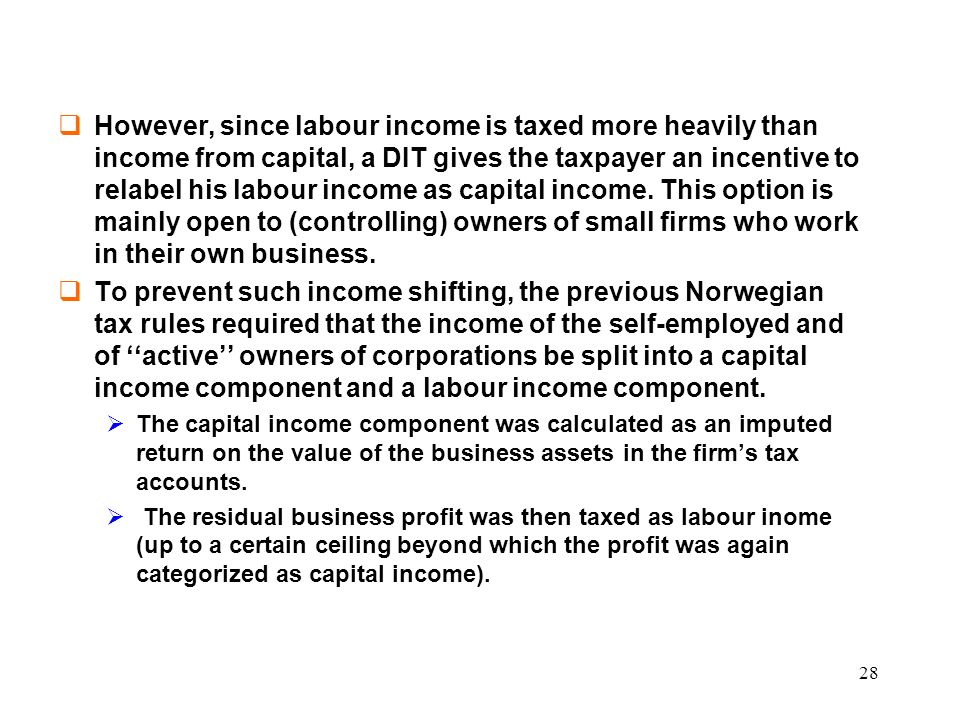 However, since labour income is taxed more heavily than income from capital, a DIT gives the taxpayer an incentive to relabel his labour income as capital income. This option is mainly open to (controlling) owners of small firms who work in their own business.