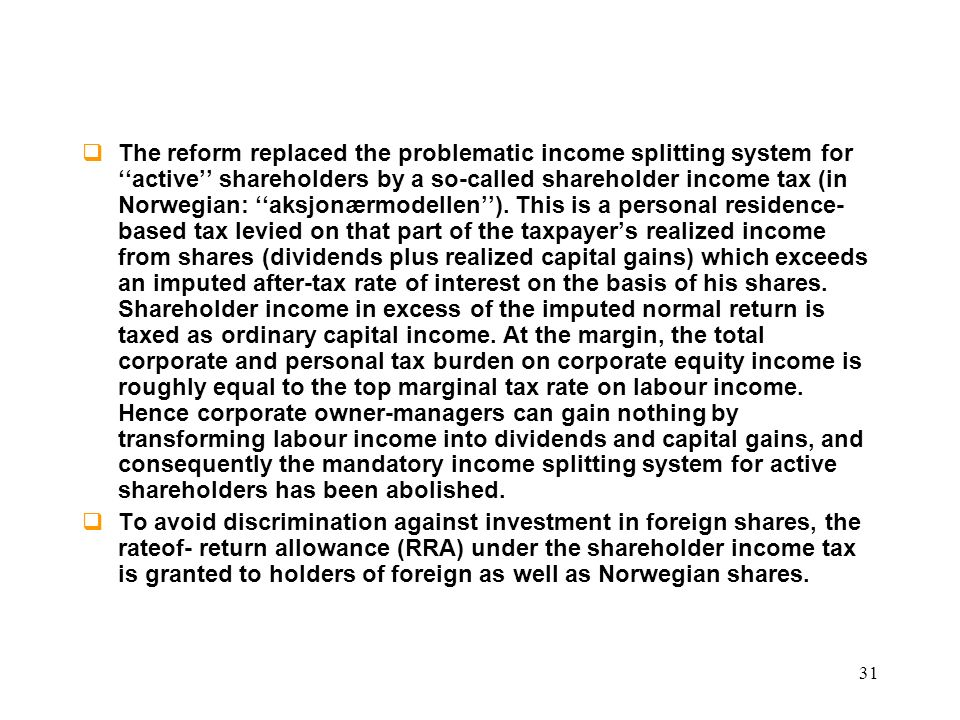 The reform replaced the problematic income splitting system for ''active'' shareholders by a so-called shareholder income tax (in Norwegian: ''aksjonærmodellen''). This is a personal residence-based tax levied on that part of the taxpayer's realized income from shares (dividends plus realized capital gains) which exceeds an imputed after-tax rate of interest on the basis of his shares. Shareholder income in excess of the imputed normal return is taxed as ordinary capital income. At the margin, the total corporate and personal tax burden on corporate equity income is roughly equal to the top marginal tax rate on labour income. Hence corporate owner-managers can gain nothing by transforming labour income into dividends and capital gains, and consequently the mandatory income splitting system for active shareholders has been abolished.