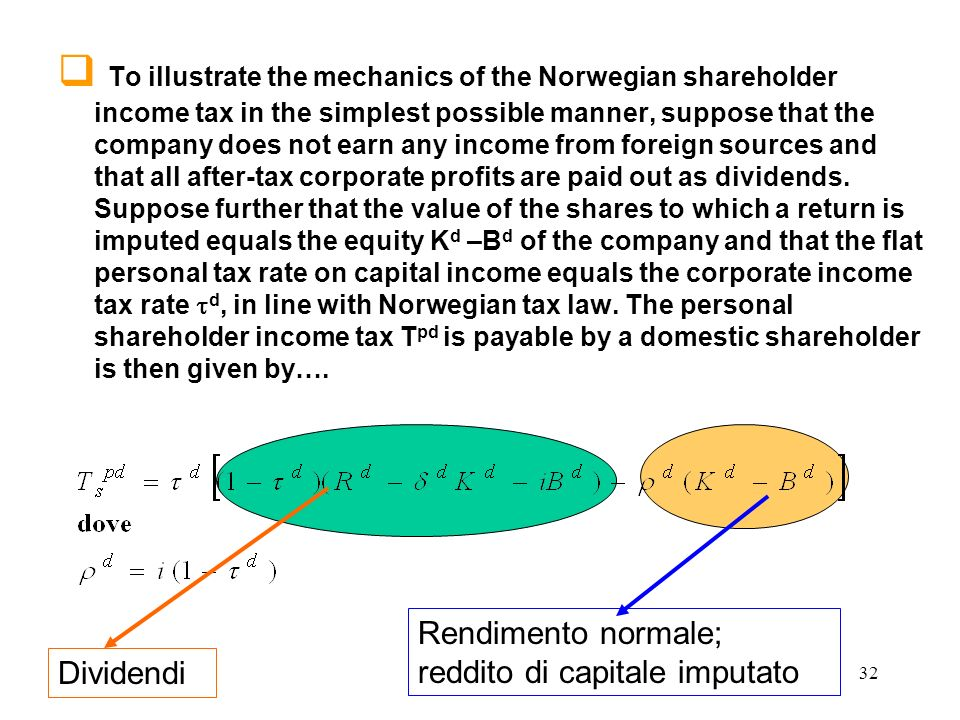 To illustrate the mechanics of the Norwegian shareholder income tax in the simplest possible manner, suppose that the company does not earn any income from foreign sources and that all after-tax corporate profits are paid out as dividends. Suppose further that the value of the shares to which a return is imputed equals the equity Kd –Bd of the company and that the flat personal tax rate on capital income equals the corporate income tax rate td, in line with Norwegian tax law. The personal shareholder income tax Tpd is payable by a domestic shareholder is then given by….