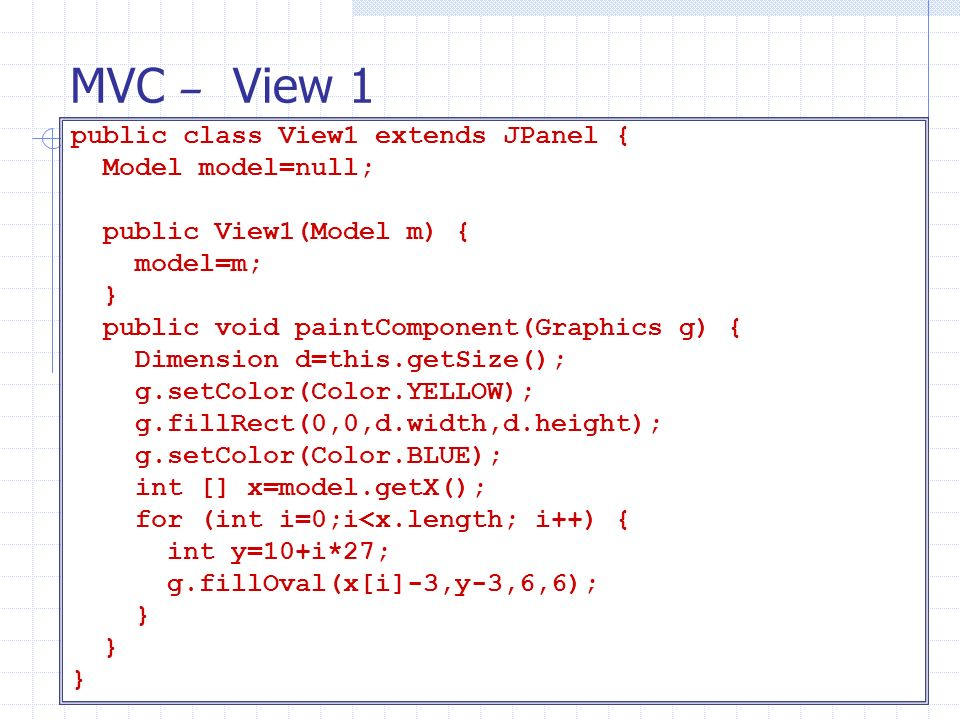 MVC – View 1 public class View1 extends JPanel { Model model=null;