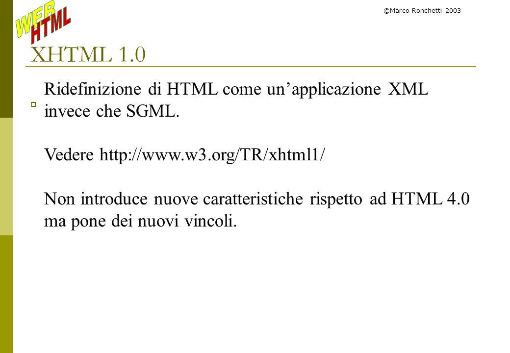 ©Marco Ronchetti 2003XHTML 1.0. Ridefinizione di HTML come un'applicazione XML invece che SGML. Vedere http://www.w3.org/TR/xhtml1/