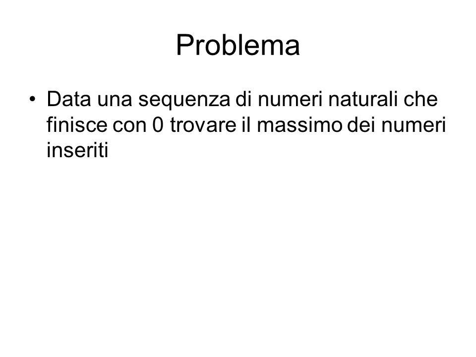 Problema Data una sequenza di numeri naturali che finisce con 0 trovare il massimo dei numeri inseriti.