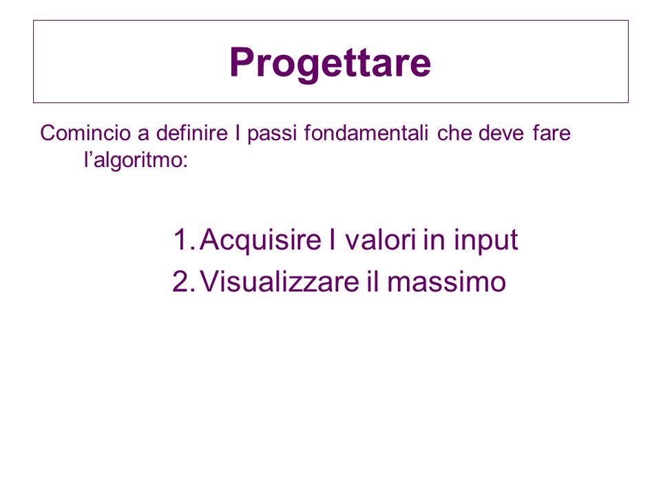 Progettare Acquisire I valori in input Visualizzare il massimo