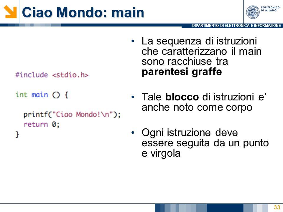 Ciao Mondo: main La sequenza di istruzioni che caratterizzano il main sono racchiuse tra parentesi graffe.