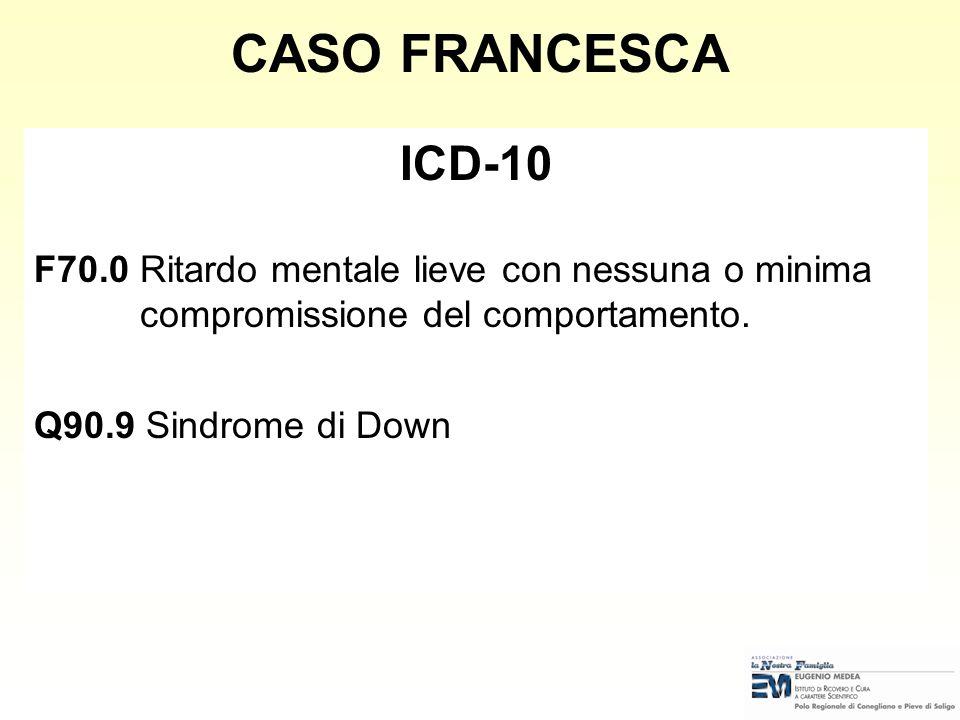 CASO FRANCESCA ICD-10. F70.0 Ritardo mentale lieve con nessuna o minima compromissione del comportamento.