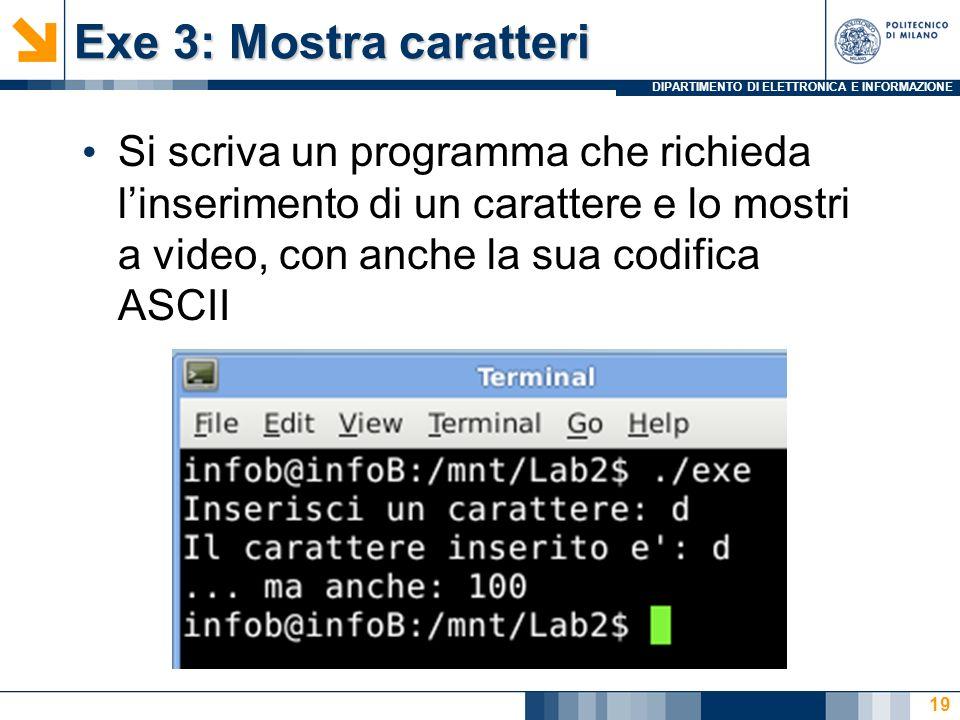 Exe 3: Mostra caratteriSi scriva un programma che richieda l'inserimento di un carattere e lo mostri a video, con anche la sua codifica ASCII.