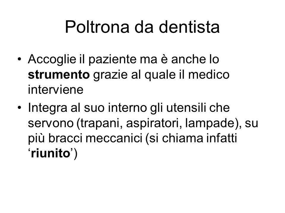 Poltrona da dentista Accoglie il paziente ma è anche lo strumento grazie al quale il medico interviene.