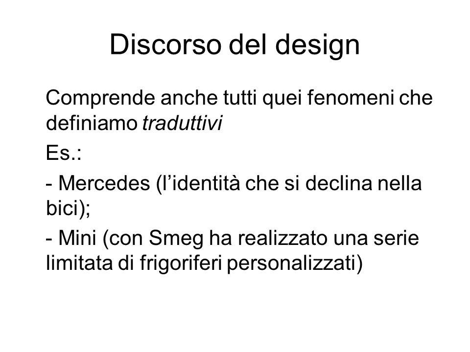 Discorso del design Comprende anche tutti quei fenomeni che definiamo traduttivi. Es.: - Mercedes (l'identità che si declina nella bici);