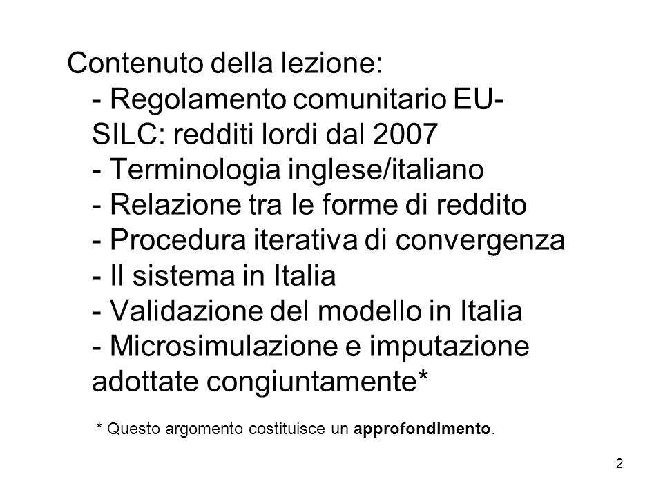 Contenuto della lezione: - Regolamento comunitario EU-SILC: redditi lordi dal 2007 - Terminologia inglese/italiano - Relazione tra le forme di reddito - Procedura iterativa di convergenza - Il sistema in Italia - Validazione del modello in Italia - Microsimulazione e imputazione adottate congiuntamente* * Questo argomento costituisce un approfondimento.