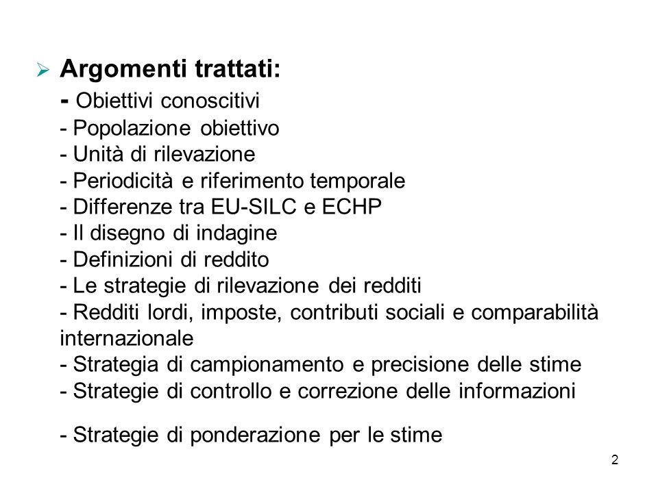 Argomenti trattati: - Obiettivi conoscitivi - Popolazione obiettivo - Unità di rilevazione - Periodicità e riferimento temporale - Differenze tra EU-SILC e ECHP - Il disegno di indagine - Definizioni di reddito - Le strategie di rilevazione dei redditi - Redditi lordi, imposte, contributi sociali e comparabilità internazionale - Strategia di campionamento e precisione delle stime - Strategie di controllo e correzione delle informazioni - Strategie di ponderazione per le stime
