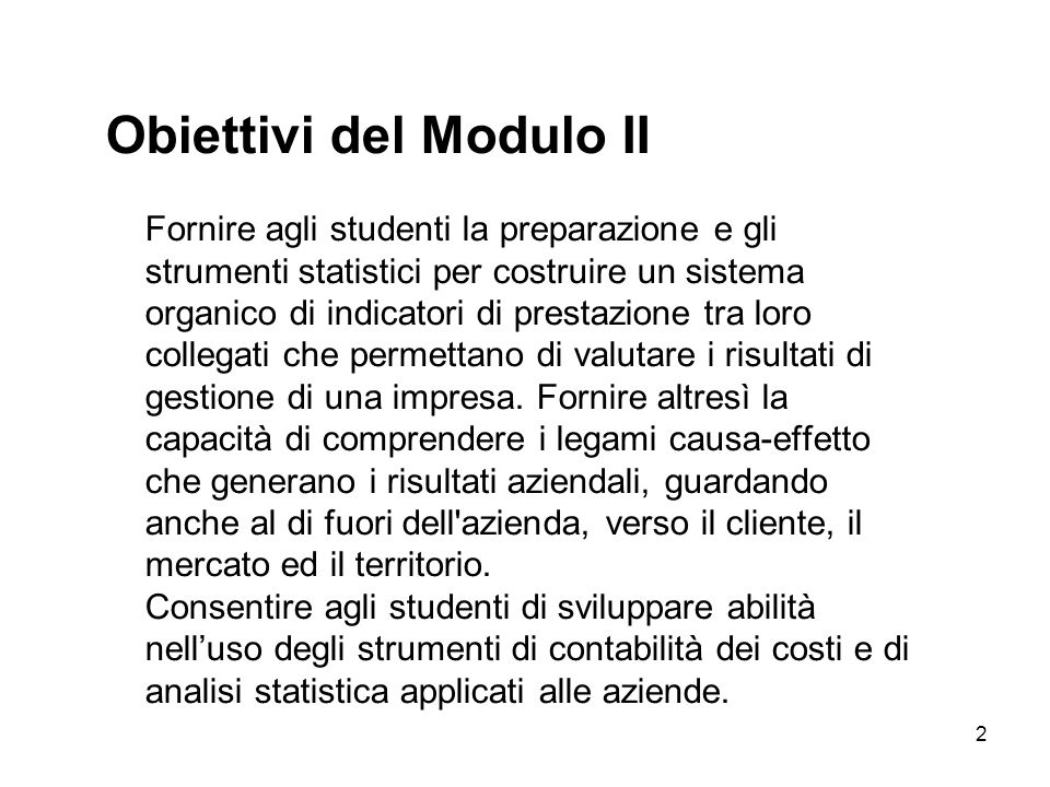 Obiettivi del Modulo II Fornire agli studenti la preparazione e gli strumenti statistici per costruire un sistema organico di indicatori di prestazione tra loro collegati che permettano di valutare i risultati di gestione di una impresa.
