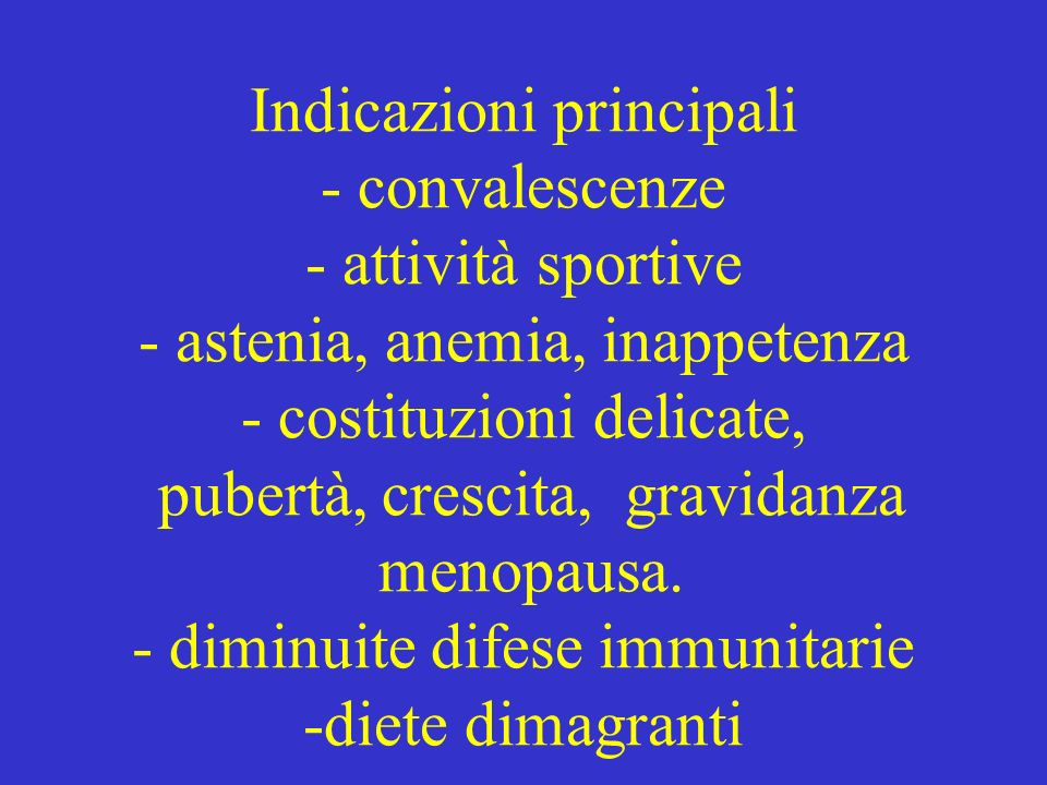 Indicazioni principali - convalescenze - attività sportive - astenia, anemia, inappetenza - costituzioni delicate, pubertà, crescita, gravidanza menopausa.