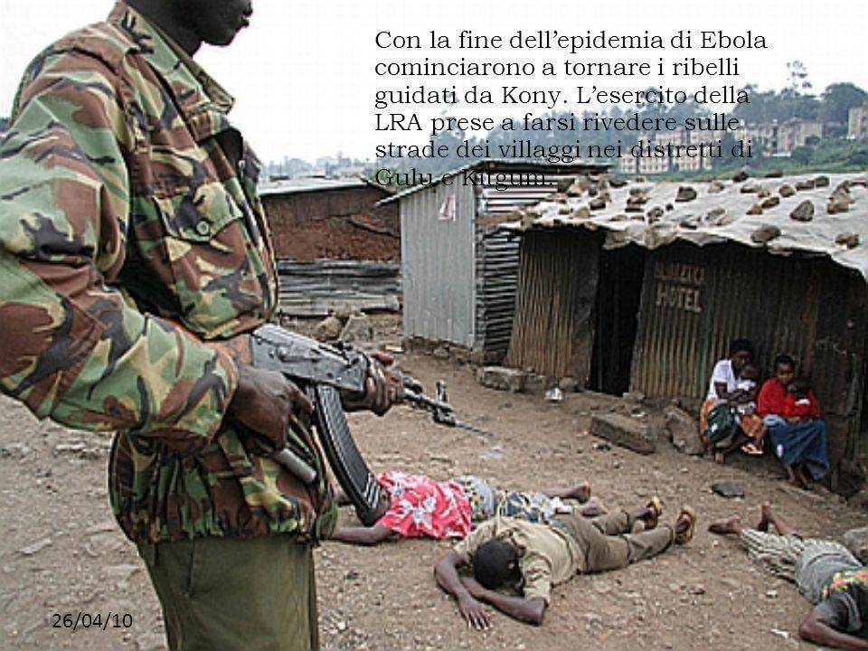 Con la fine dell'epidemia di Ebola cominciarono a tornare i ribelli guidati da Kony. L'esercito della LRA prese a farsi rivedere sulle strade dei villaggi nei distretti di Gulu e Kitgum.