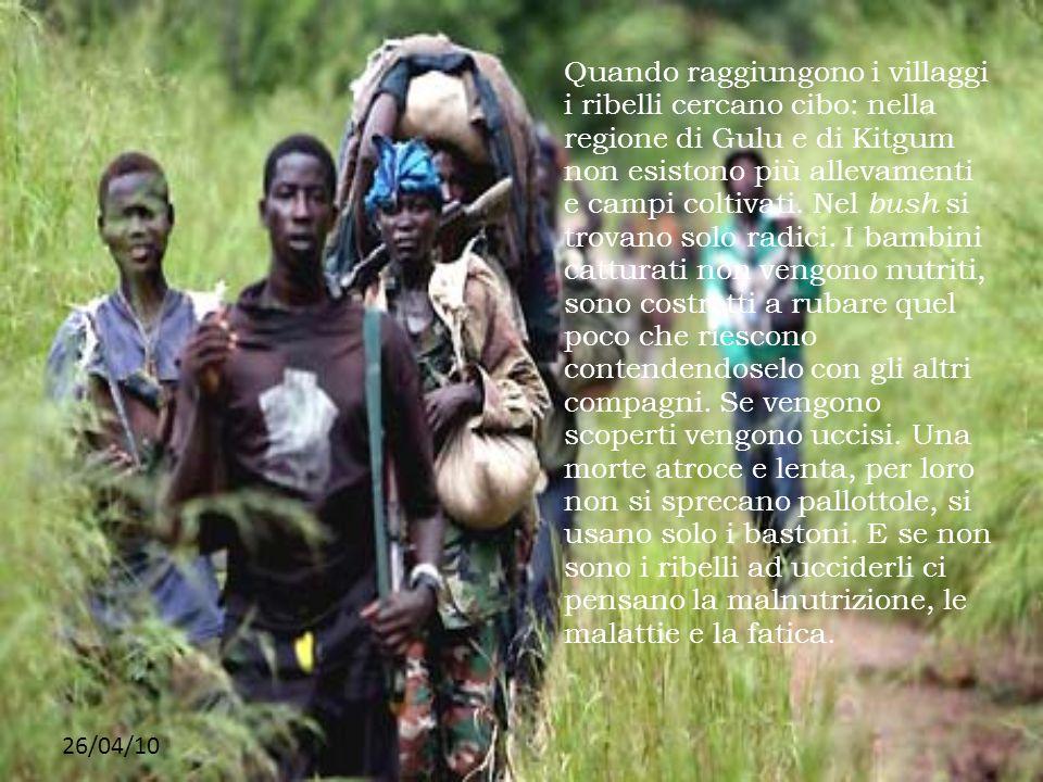 Quando raggiungono i villaggi i ribelli cercano cibo: nella regione di Gulu e di Kitgum non esistono più allevamenti e campi coltivati. Nel bush si trovano solo radici. I bambini catturati non vengono nutriti, sono costretti a rubare quel poco che riescono contendendoselo con gli altri compagni. Se vengono scoperti vengono uccisi. Una morte atroce e lenta, per loro non si sprecano pallottole, si usano solo i bastoni. E se non sono i ribelli ad ucciderli ci pensano la malnutrizione, le malattie e la fatica.