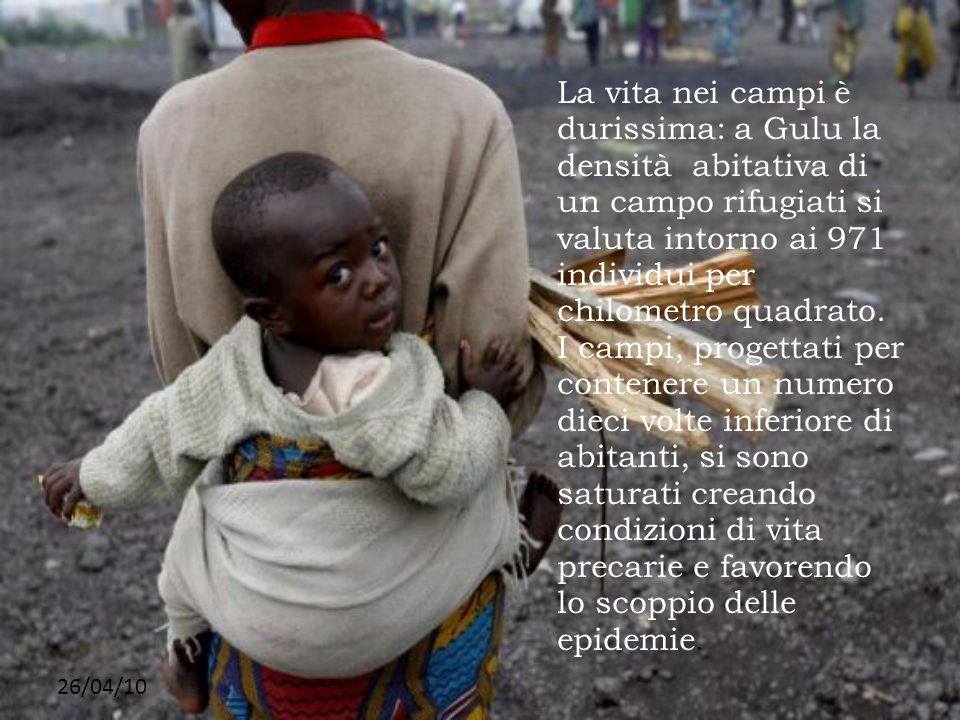 La vita nei campi è durissima: a Gulu la densità abitativa di un campo rifugiati si valuta intorno ai 971 individui per chilometro quadrato.
