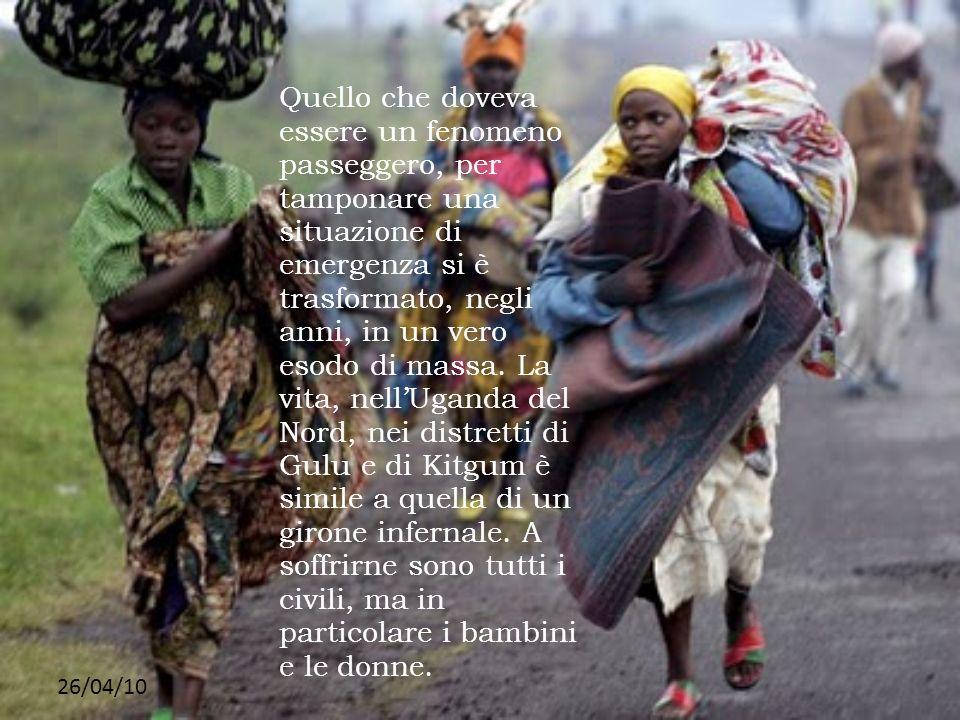 Quello che doveva essere un fenomeno passeggero, per tamponare una situazione di emergenza si è trasformato, negli anni, in un vero esodo di massa. La vita, nell'Uganda del Nord, nei distretti di Gulu e di Kitgum è simile a quella di un girone infernale. A soffrirne sono tutti i civili, ma in particolare i bambini e le donne.