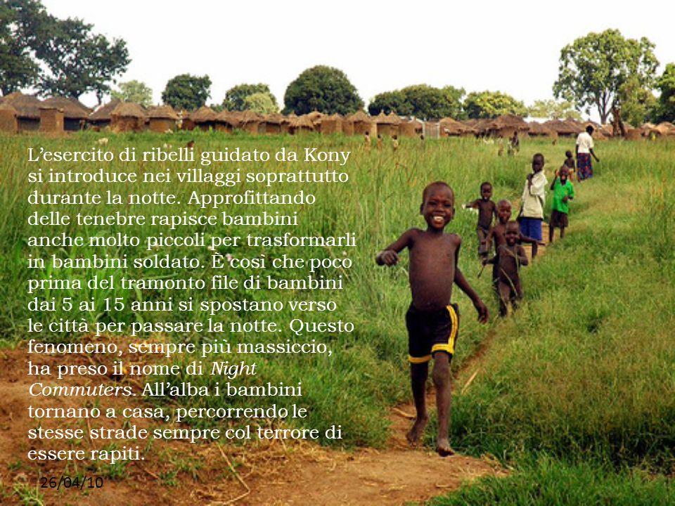 L'esercito di ribelli guidato da Kony si introduce nei villaggi soprattutto durante la notte. Approfittando delle tenebre rapisce bambini anche molto piccoli per trasformarli in bambini soldato. È così che poco prima del tramonto file di bambini dai 5 ai 15 anni si spostano verso le città per passare la notte. Questo fenomeno, sempre più massiccio, ha preso il nome di Night Commuters. All'alba i bambini tornano a casa, percorrendo le stesse strade sempre col terrore di essere rapiti.