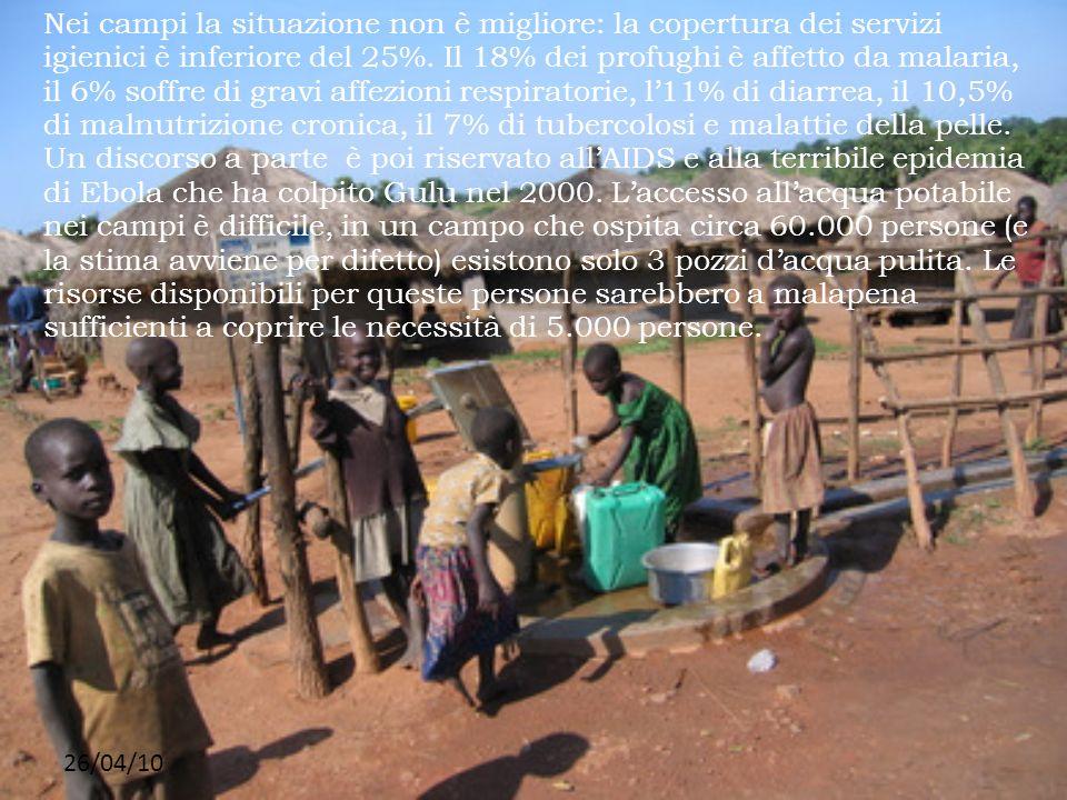 Nei campi la situazione non è migliore: la copertura dei servizi igienici è inferiore del 25%. Il 18% dei profughi è affetto da malaria, il 6% soffre di gravi affezioni respiratorie, l'11% di diarrea, il 10,5% di malnutrizione cronica, il 7% di tubercolosi e malattie della pelle. Un discorso a parte è poi riservato all'AIDS e alla terribile epidemia di Ebola che ha colpito Gulu nel 2000. L'accesso all'acqua potabile nei campi è difficile, in un campo che ospita circa 60.000 persone (e la stima avviene per difetto) esistono solo 3 pozzi d'acqua pulita. Le risorse disponibili per queste persone sarebbero a malapena sufficienti a coprire le necessità di 5.000 persone.