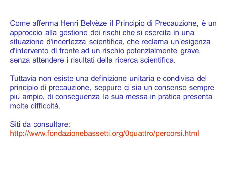 Come afferma Henri Belvèze il Principio di Precauzione, è un approccio alla gestione dei rischi che si esercita in una situazione d incertezza scientifica, che reclama un esigenza d intervento di fronte ad un rischio potenzialmente grave, senza attendere i risultati della ricerca scientifica.