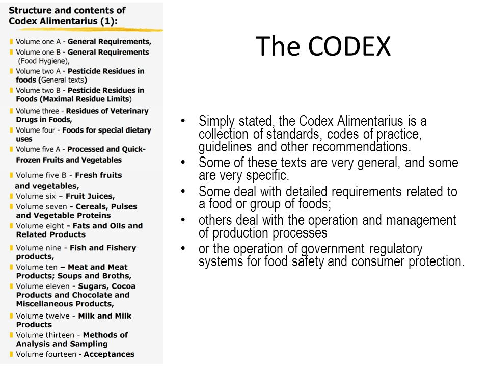 The CODEX Simply stated, the Codex Alimentarius is a collection of standards, codes of practice, guidelines and other recommendations.