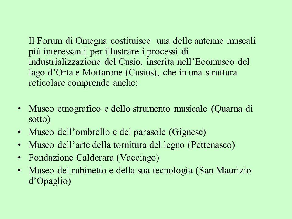 Il Forum di Omegna costituisce una delle antenne museali più interessanti per illustrare i processi di industrializzazione del Cusio, inserita nell'Ecomuseo del lago d'Orta e Mottarone (Cusius), che in una struttura reticolare comprende anche: