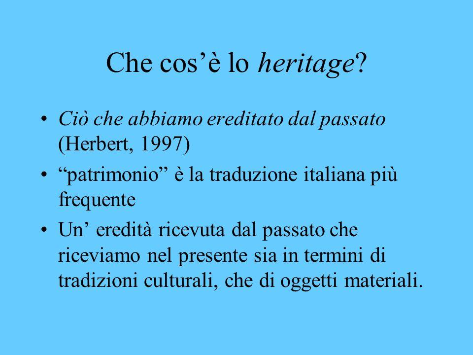 Che cos'è lo heritage Ciò che abbiamo ereditato dal passato (Herbert, 1997) patrimonio è la traduzione italiana più frequente.