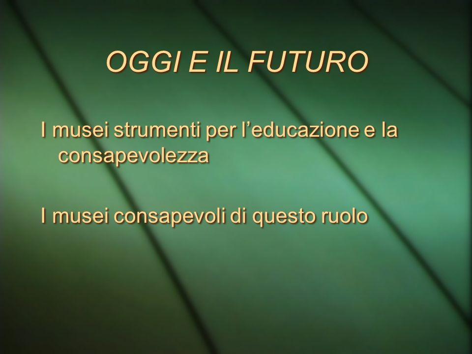 OGGI E IL FUTURO I musei strumenti per l'educazione e la consapevolezza.